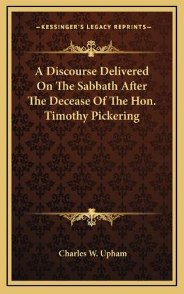 A Discourse Delivered On The Sabbath After The Decease Of The Hon. Timothy Pickering