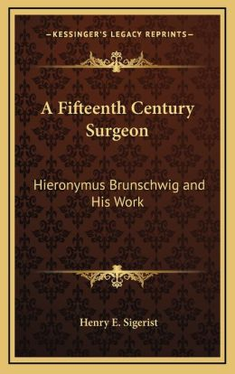 A Fifteenth Century Surgeon: Hieronymus Brunschwig and His Work