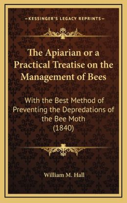The Apiarian or a Practical Treatise on the Management of Bees: With the Best Method of Preventing the Depredations of the Bee Moth (1840)
