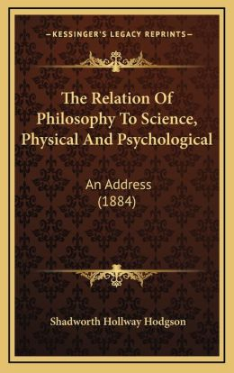 The Relation Of Philosophy To Science, Physical And Psychological: An Address (1884)