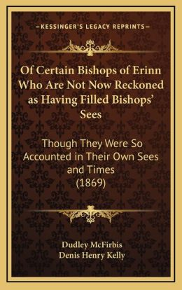 Of Certain Bishops Of Erinn Who Are Not Now Reckoned As Having Filled Bishops' Sees: Though They Were So Accounted In Their Own Sees And Times (1869)