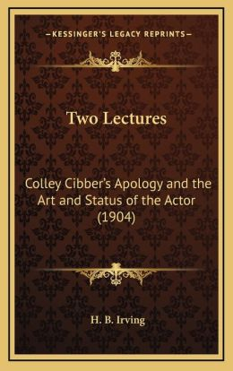 Two Lectures: Colley Cibber's Apology and the Art and Status of the Actor (1904)