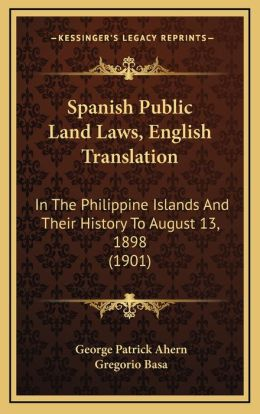 Spanish Public Land Laws, English Translation: In The Philippine Islands And Their History To August 13, 1898 (1901)