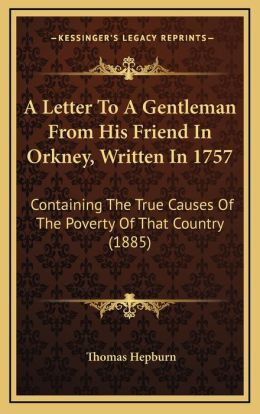 A Letter To A Gentleman From His Friend In Orkney, Written In 1757: Containing The True Causes Of The Poverty Of That Country (1885)