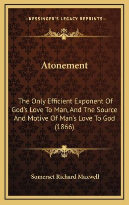 Atonement: The Only Efficient Exponent Of God's Love To Man, And The Source And Motive Of Man's Love To God (1866)