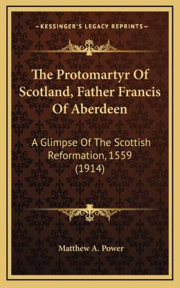 The Protomartyr Of Scotland, Father Francis Of Aberdeen: A Glimpse Of The Scottish Reformation, 1559 (1914)