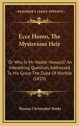 Ecce Homo, The Mysterious Heir: Or Who Is Mr. Walter Howard? An Interesting Question, Addressed To His Grace The Duke Of Norfolk (1815)
