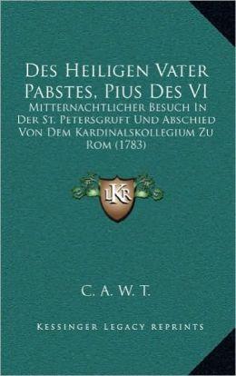 Des Heiligen Vater Pabstes, Pius Des VI: Mitternachtlicher Besuch In Der St. Petersgruft Und Abschied Von Dem Kardinalskollegium Zu Rom (1783)