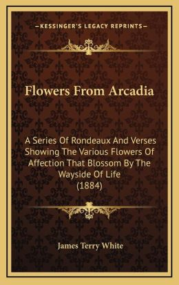 Flowers From Arcadia: A Series Of Rondeaux And Verses Showing The Various Flowers Of Affection That Blossom By The Wayside Of Life (1884)