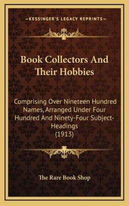 Book Collectors And Their Hobbies: Comprising Over Nineteen Hundred Names, Arranged Under Four Hundred And Ninety-Four Subject-Headings (1913)