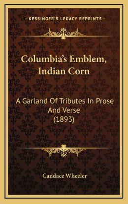 Columbia's Emblem, Indian Corn: A Garland Of Tributes In Prose And Verse (1893)