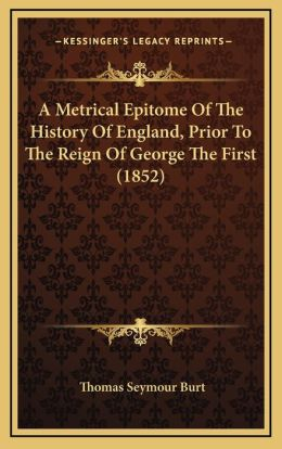 A Metrical Epitome Of The History Of England, Prior To The Reign Of George The First (1852)
