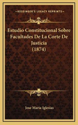 Estudio Constitucional Sobre Facultades De La Corte De Justicia (1874)