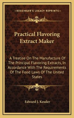 Practical Flavoring Extract Maker: A Treatise On The Manufacture Of The Principal Flavoring Extracts, In Accordance With The Requirements Of The Food Laws Of The United States