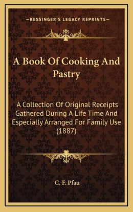 A Book Of Cooking And Pastry: A Collection Of Original Receipts Gathered During A Life Time And Especially Arranged For Family Use (1887)