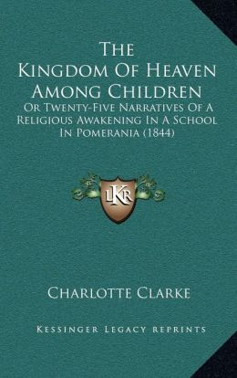 The Kingdom Of Heaven Among Children: Or Twenty-Five Narratives Of A Religious Awakening In A School In Pomerania (1844)