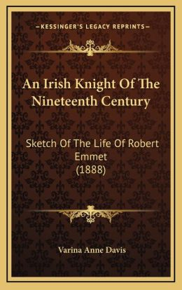 An Irish Knight Of The Nineteenth Century: Sketch Of The Life Of Robert Emmet (1888)