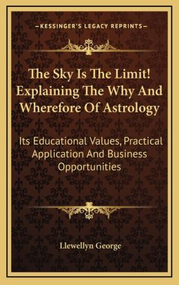 The Sky Is The Limit! Explaining The Why And Wherefore Of Astrology: Its Educational Values, Practical Application And Business Opportunities