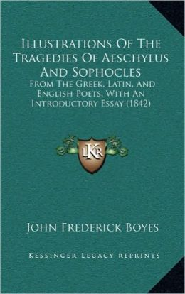 Illustrations Of The Tragedies Of Aeschylus And Sophocles: From The Greek, Latin, And English Poets, With An Introductory Essay (1842)