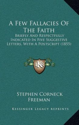 A Few Fallacies Of The Faith: Briefly And Respectfully Indicated In Five Suggestive Letters, With A Postscript (1855)