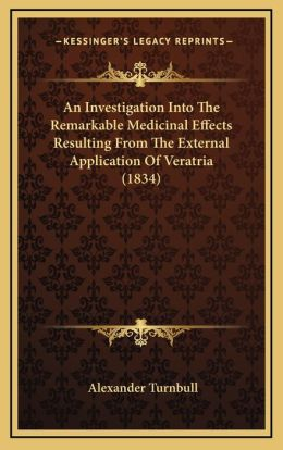 An Investigation Into The Remarkable Medicinal Effects Resulting From The External Application Of Veratria (1834)