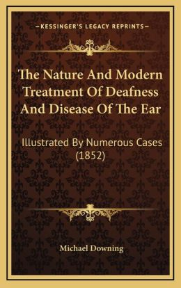 The Nature And Modern Treatment Of Deafness And Disease Of The Ear: Illustrated By Numerous Cases (1852)