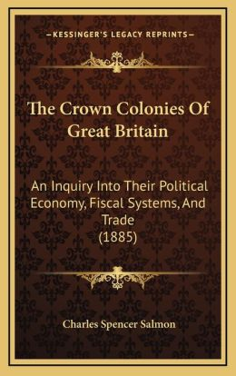 The Crown Colonies Of Great Britain: An Inquiry Into Their Political Economy, Fiscal Systems, And Trade (1885)