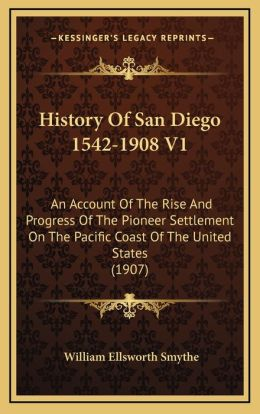 History Of San Diego 1542-1908 V1: An Account Of The Rise And Progress Of The Pioneer Settlement On The Pacific Coast Of The United States (1907)