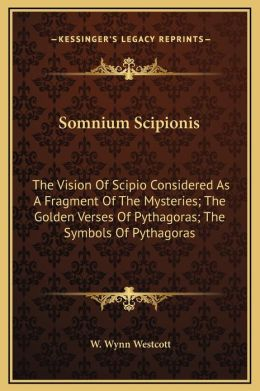 Somnium Scipionis: The Vision Of Scipio Considered As A Fragment Of The Mysteries; The Golden Verses Of Pythagoras; The Symbols Of Pythagoras