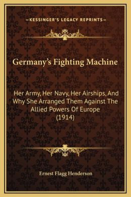 Germany's Fighting Machine: Her Army, Her Navy, Her Airships, And Why She Arranged Them Against The Allied Powers Of Europe (1914)