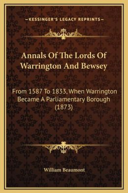 Annals Of The Lords Of Warrington And Bewsey: From 1587 To 1833, When Warrington Became A Parliamentary Borough (1873)