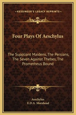 Four Plays Of Aeschylus: The Suppliant Maidens, The Persians, The Seven Against Thebes, The Prometheus Bound