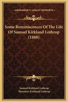 Some Reminiscences Of The Life Of Samuel Kirkland Lothrop (1888)
