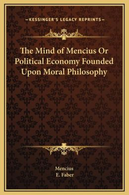 The Mind of Mencius Or Political Economy Founded Upon Moral Philosophy