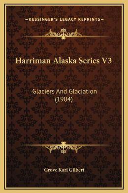 Harriman Alaska Series V3: Glaciers And Glaciation (1904)
