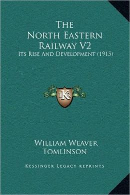 The North Eastern Railway V2: Its Rise And Development (1915)