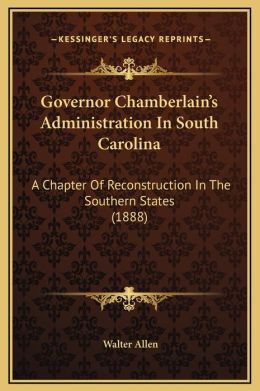 Governor Chamberlain's Administration In South Carolina: A Chapter Of Reconstruction In The Southern States (1888)