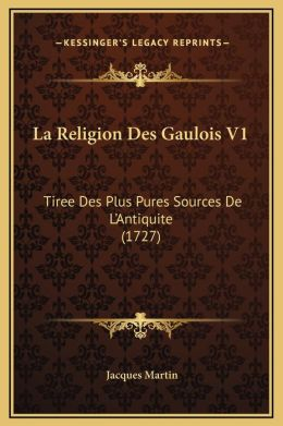 La Religion Des Gaulois V1: Tiree Des Plus Pures Sources De L'Antiquite (1727)