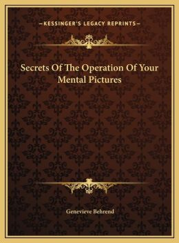 Secrets Of The Operation Of Your Mental Pictures