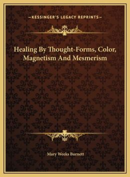 Healing By Thought-Forms, Color, Magnetism And Mesmerism