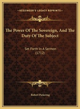 The Power Of The Sovereign, And The Duty Of The Subject: Set Forth In A Sermon (1712)