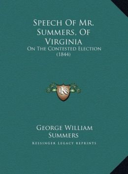 Speech Of Mr. Summers, Of Virginia: On The Contested Election (1844)