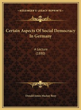 Certain Aspects Of Social Democracy In Germany: A Lecture (1880)