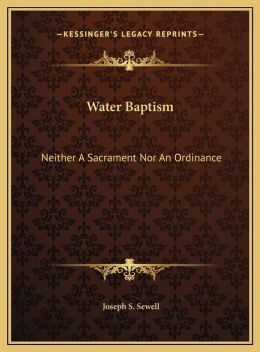 Water Baptism: Neither A Sacrament Nor An Ordinance