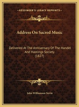 Address On Sacred Music: Delivered At The Anniversary Of The Handel And Hastings Society (1827)