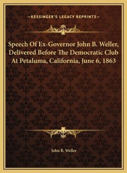 Speech Of Ex-Governor John B. Weller, Delivered Before The Democratic Club At Petaluma, California, June 6, 1863