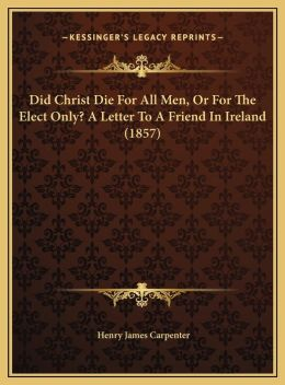 Did Christ Die For All Men, Or For The Elect Only? A Letter To A Friend In Ireland (1857)