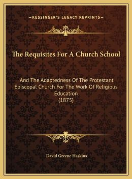 The Requisites For A Church School: And The Adaptedness Of The Protestant Episcopal Church For The Work Of Religious Education (1875)
