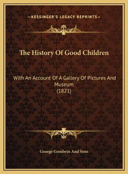 The History Of Good Children: With An Account Of A Gallery Of Pictures And Museum (1821)