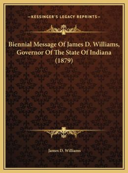 Biennial Message Of James D. Williams, Governor Of The State Of Indiana (1879)
